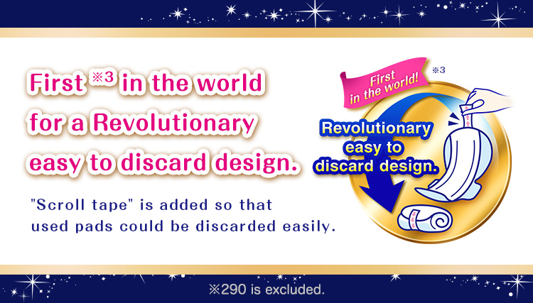 "First ※3 in the world for a Revolutionary easy to discard design.""Scroll tape"" is added so that used pads could be discarded easily."