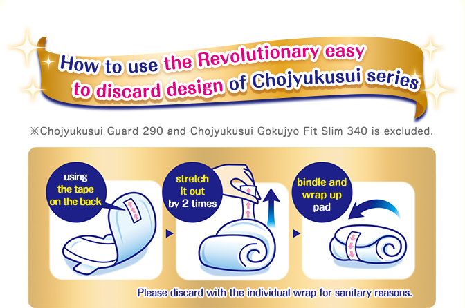 How to use the Revolutionary easy to discard design of Chojyukusui series Chojyukusui Guard 290 and Chojyukusui Gokujyo Fit Slim 340 is excluded. Please discard with the individual wrap for sanitary reasons. using the tape on the back stretch it out by 2 times bindle and wrap up pad.
