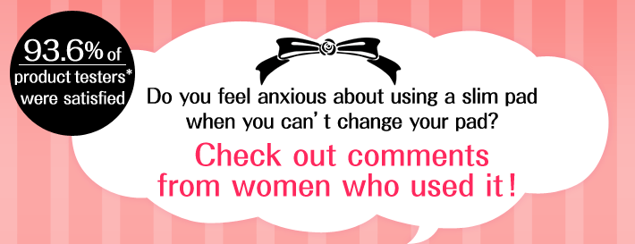93.6%of product testers were satisfied Do you feel anxious about using a slim pad when you can't change your pad?Check out comments from women who used it!