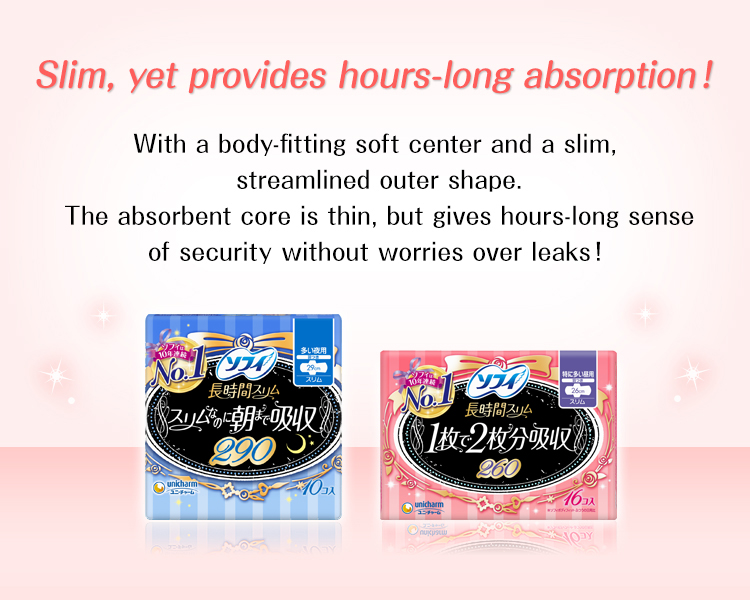 Slim, yet provides hours-long absorption!With a body-fitting soft center and a slim,streamlined outer shape.The absorbent core is thin, but gives hours-long sense of security without worries over leaks!