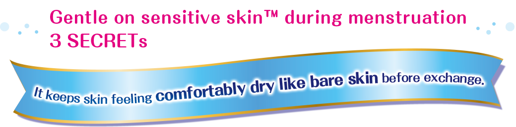 Gentle on sensitive skin™ during menstruation 3 SECRETs It keeps skin feeling comfortably dry like bare skin before exchange.