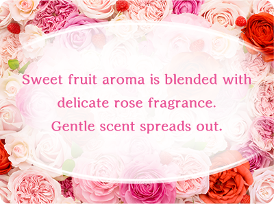 Sweet fruit aroma is blended with delicate rose fragrance. Gentle scent spreads out.