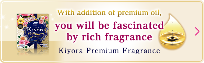 With addition of premium oil, you will be fascinated by rich fragrance Kiyora Premium Fragrance