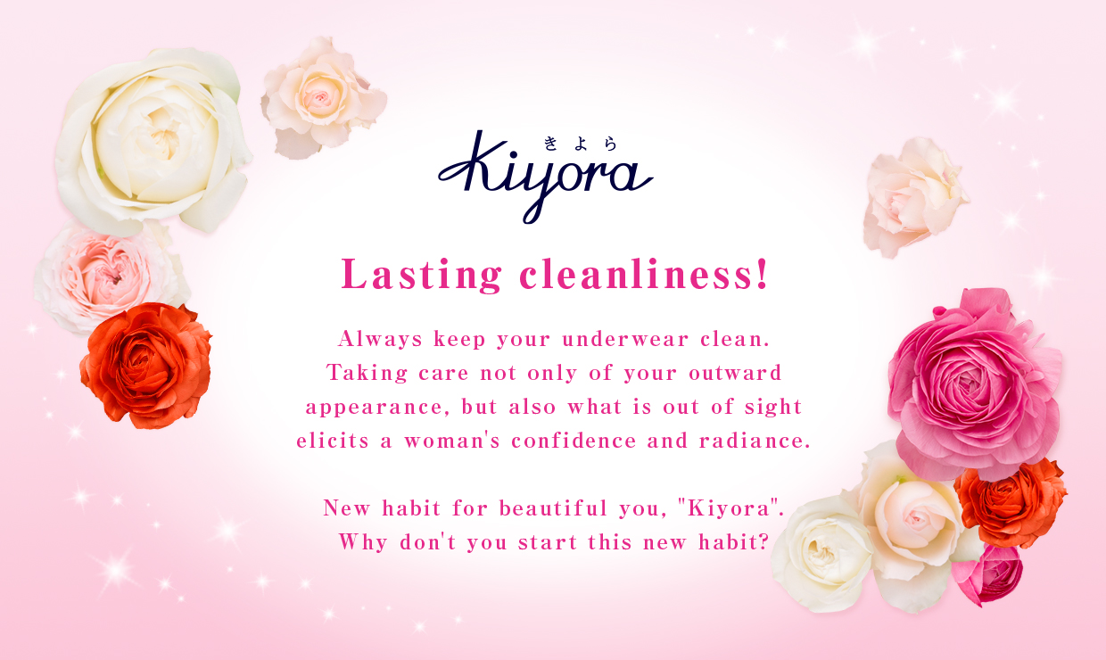 "Lasting cleanliness! Always keep your underwear clean. Taking care not only of your outward appearance, but also what is out of sight elicits a woman's confidence and radiance. New habit for beautiful you, ""Kiyora"". Why don't you start this new habit?"
