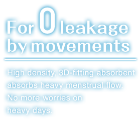For zero leakage by movements. High density,3D-fitting absorbent absorbs heavy menstrual flow.No more worries on heavy days.。