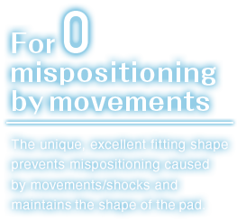 For zero mispositioning by movements.The unique, excellent fitting shape prevents mispositioning caused by movements/shocks and maintains the shape of the pad.