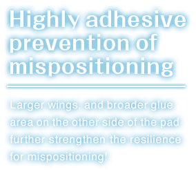 Highly adhesive Prevention of mispositioning.Larger wings and,broader glue area on the other side of the pad further strengthen the resilience for mispositioning!