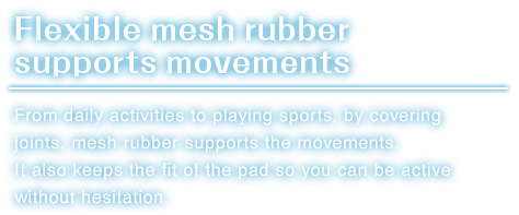 Flexible mesh rubber supports movements.From daily activities to playing sports, by covering joints, mesh rubber supports the movements.It also keeps the fit of the pad so you can be active without hesitation.