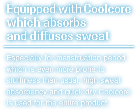 Especially for menstruation period which is even more prone to stuffiness than usual,high sweat absorbency and quick dry Coolcore is used for the entire product.