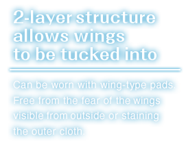 Can be worn with wing-type pads.Free from the fear of the wings visible from outside or staining the outer cloth.